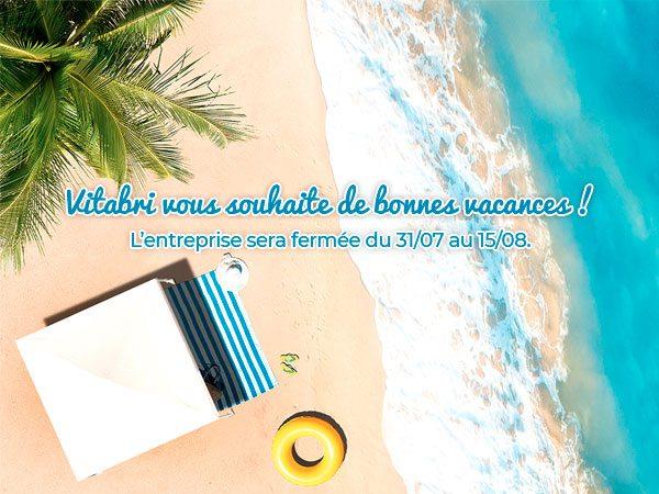 VITABRI vous souhaite de bonnes vacances ! L'entreprise sera fermée du 31/07 au 15/08.